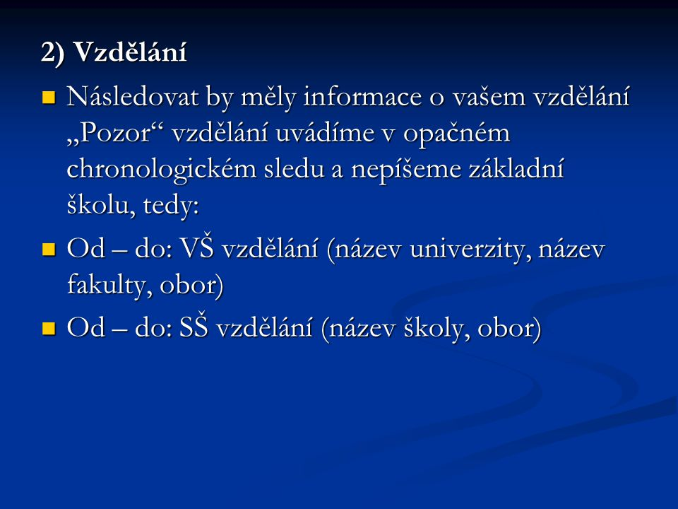 """2) Vzdělání Následovat by měly informace o vašem vzdělání """"Pozor vzdělání uvádíme v opačném chronologickém sledu a nepíšeme základní školu, tedy: Následovat by měly informace o vašem vzdělání """"Pozor vzdělání uvádíme v opačném chronologickém sledu a nepíšeme základní školu, tedy: Od – do: VŠ vzdělání (název univerzity, název fakulty, obor) Od – do: VŠ vzdělání (název univerzity, název fakulty, obor) Od – do: SŠ vzdělání (název školy, obor) Od – do: SŠ vzdělání (název školy, obor)"""