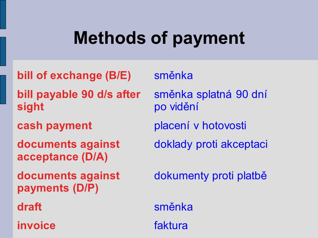 Methods of payment bill of exchange (B/E)směnka bill payable 90 d/s aftersměnka splatná 90 dní sightpo vidění cash paymentplacení v hotovosti documents againstdoklady proti akceptaci acceptance (D/A) documents againstdokumenty proti platbě payments (D/P) draftsměnka invoicefaktura