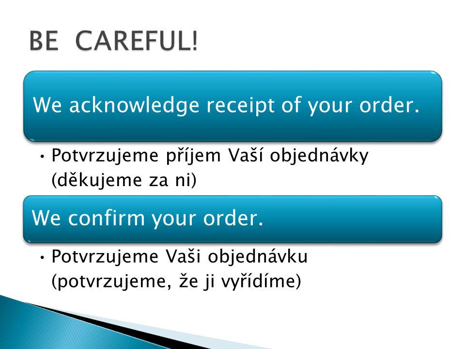 We acknowledge receipt of your order. Potvrzujeme příjem Vaší objednávky (děkujeme za ni) We confirm your order. Potvrzujeme Vaši objednávku (potvrzuj