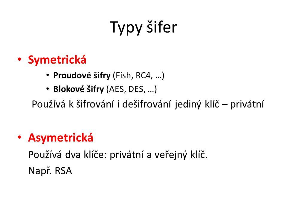 Typy šifer Symetrická Proudové šifry (Fish, RC4, …) Blokové šifry (AES, DES, …) Používá k šifrování i dešifrování jediný klíč – privátní Asymetrická Používá dva klíče: privátní a veřejný klíč.