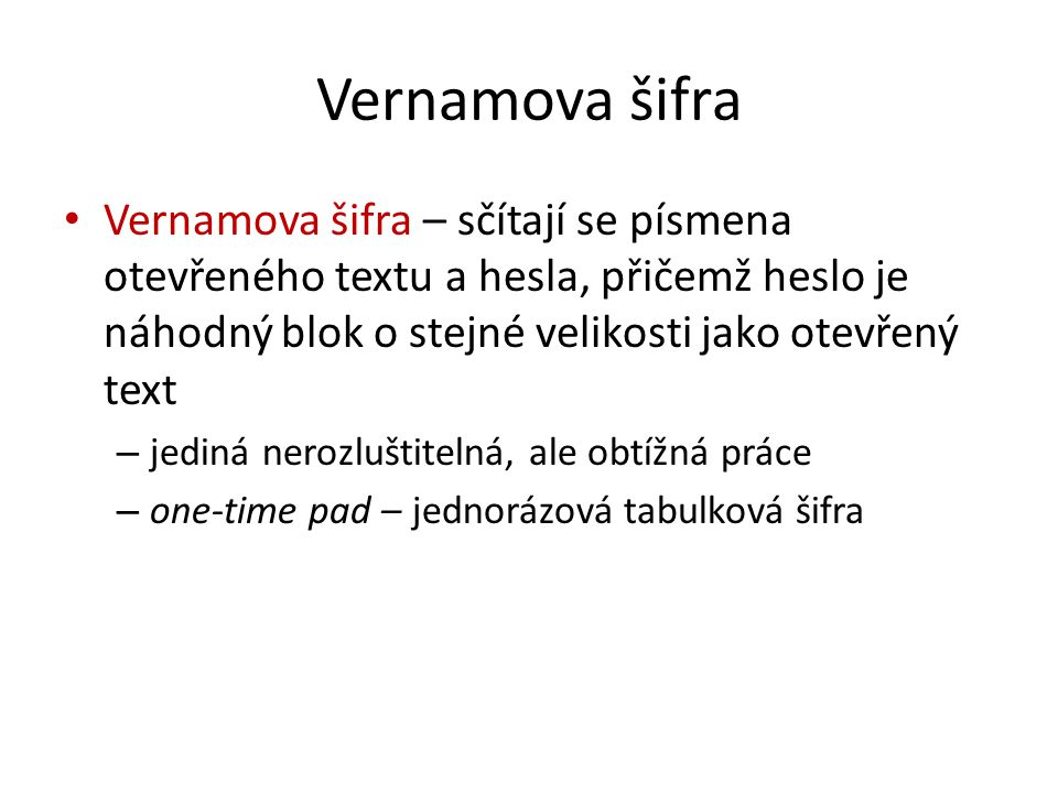 Vernamova šifra Vernamova šifra – sčítají se písmena otevřeného textu a hesla, přičemž heslo je náhodný blok o stejné velikosti jako otevřený text – jediná nerozluštitelná, ale obtížná práce – one-time pad – jednorázová tabulková šifra