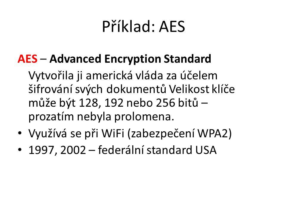 Příklad: AES AES – Advanced Encryption Standard Vytvořila ji americká vláda za účelem šifrování svých dokumentů Velikost klíče může být 128, 192 nebo 256 bitů – prozatím nebyla prolomena.