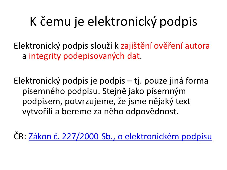 K čemu je elektronický podpis Elektronický podpis slouží k zajištění ověření autora a integrity podepisovaných dat.