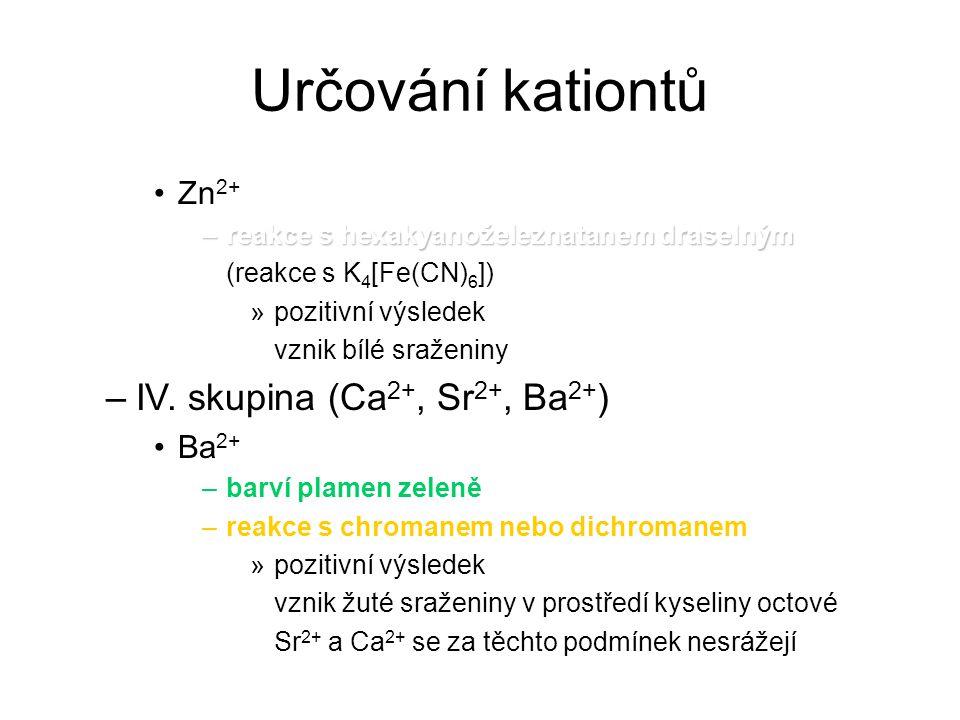 Určování kationtů Zn 2+ –reakce s hexakyanoželeznatanem draselným (reakce s K 4 [Fe(CN) 6 ]) »pozitivní výsledek vznik bílé sraženiny –IV. skupina (Ca