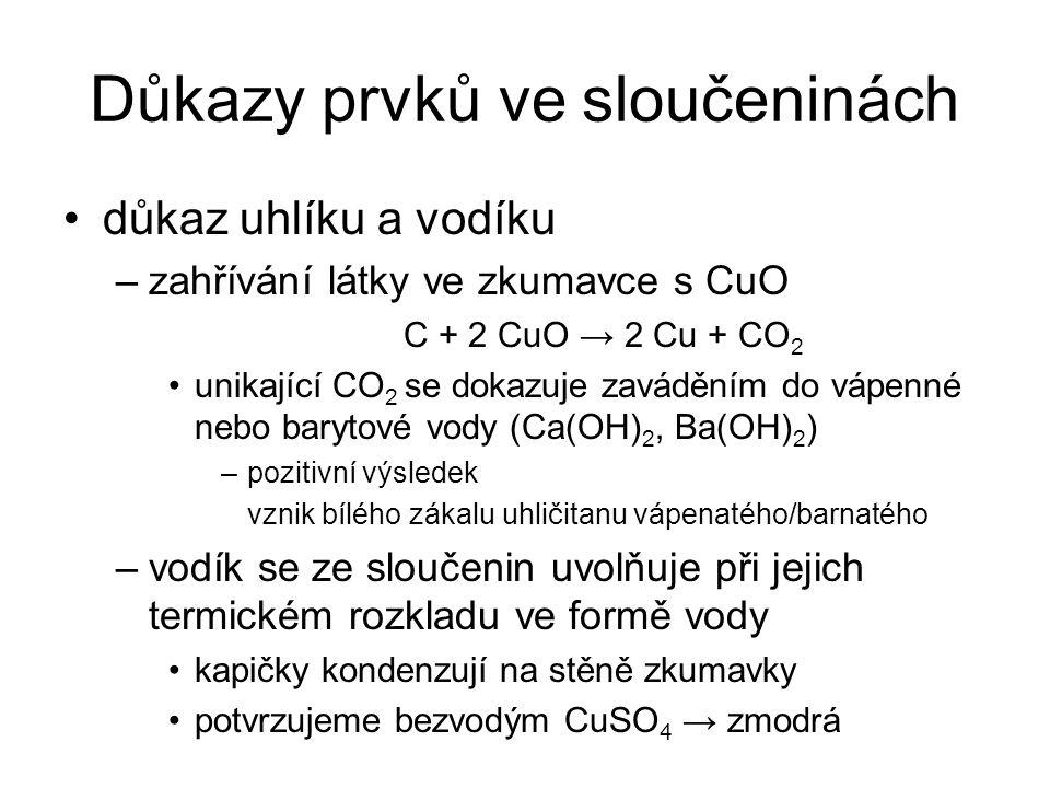 Důkazy prvků ve sloučeninách důkaz uhlíku a vodíku –zahřívání látky ve zkumavce s CuO C + 2 CuO → 2 Cu + CO 2 unikající CO 2 se dokazuje zaváděním do