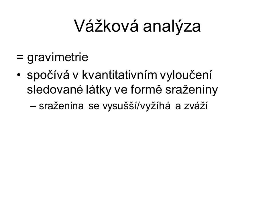 Vážková analýza = gravimetrie spočívá v kvantitativním vyloučení sledované látky ve formě sraženiny –sraženina se vysušší/vyžíhá a zváží