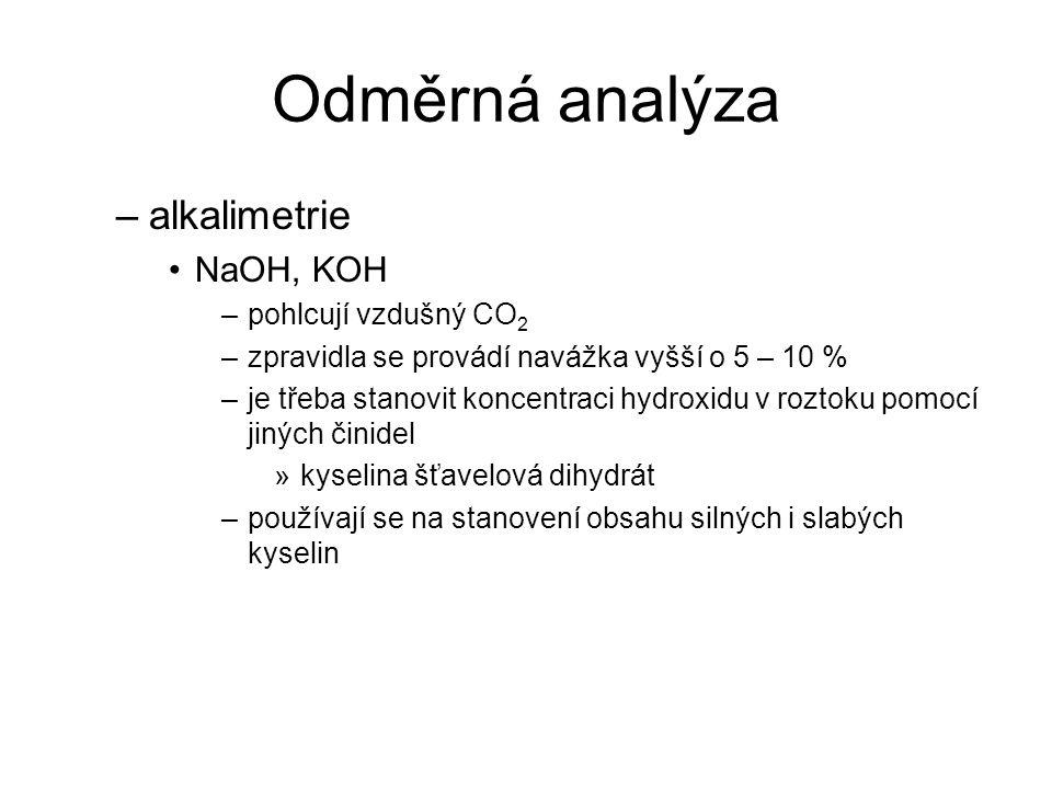 Odměrná analýza –alkalimetrie NaOH, KOH –pohlcují vzdušný CO 2 –zpravidla se provádí navážka vyšší o 5 – 10 % –je třeba stanovit koncentraci hydroxidu
