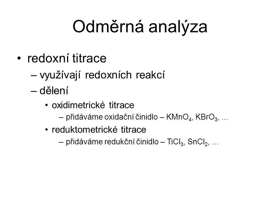 Odměrná analýza redoxní titrace –využívají redoxních reakcí –dělení oxidimetrické titrace –přidáváme oxidační činidlo – KMnO 4, KBrO 3,... reduktometr