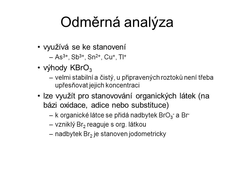 Odměrná analýza využívá se ke stanovení –As 3+, Sb 3+, Sn 2+, Cu +, Tl + výhody KBrO 3 –velmi stabilní a čistý, u připravených roztoků není třeba upře