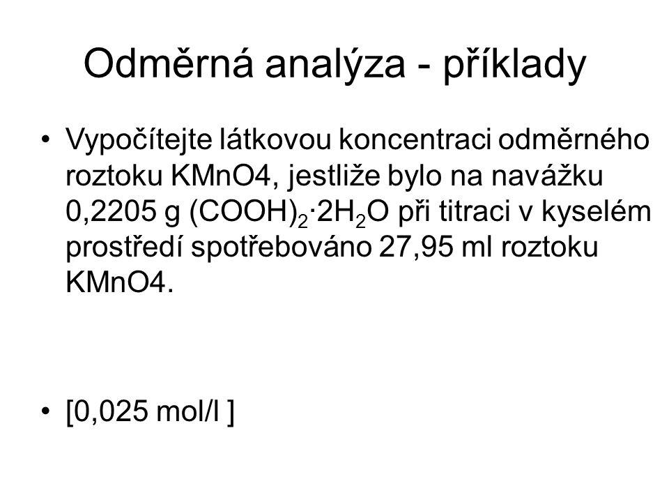 Odměrná analýza- příklady Vypočítejte látkovou koncentraci odměrného roztoku KMnO4, jestliže bylo na navážku 0,2205 g (COOH) 2 ·2H 2 O při titraci v k