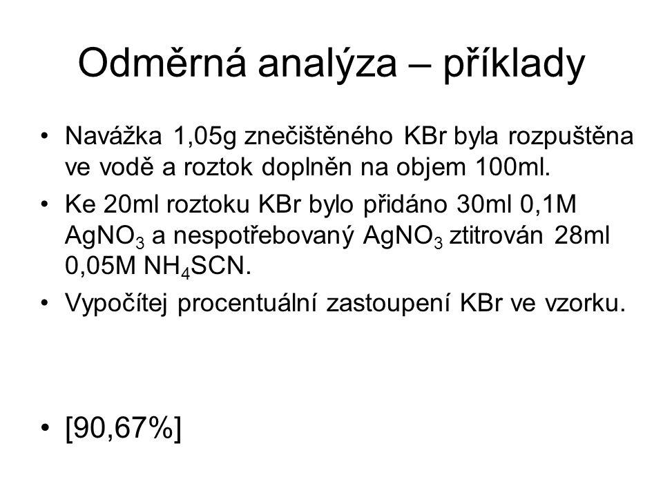 Odměrná analýza – příklady Navážka 1,05g znečištěného KBr byla rozpuštěna ve vodě a roztok doplněn na objem 100ml. Ke 20ml roztoku KBr bylo přidáno 30