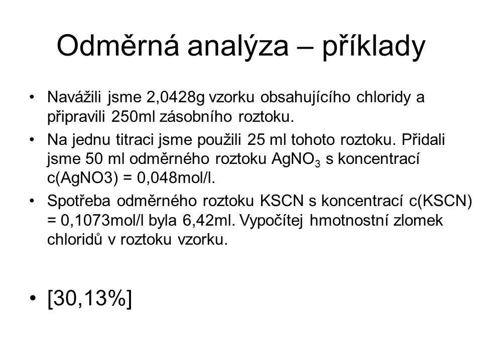 Odměrná analýza – příklady Navážili jsme 2,0428g vzorku obsahujícího chloridy a připravili 250ml zásobního roztoku. Na jednu titraci jsme použili 25 m