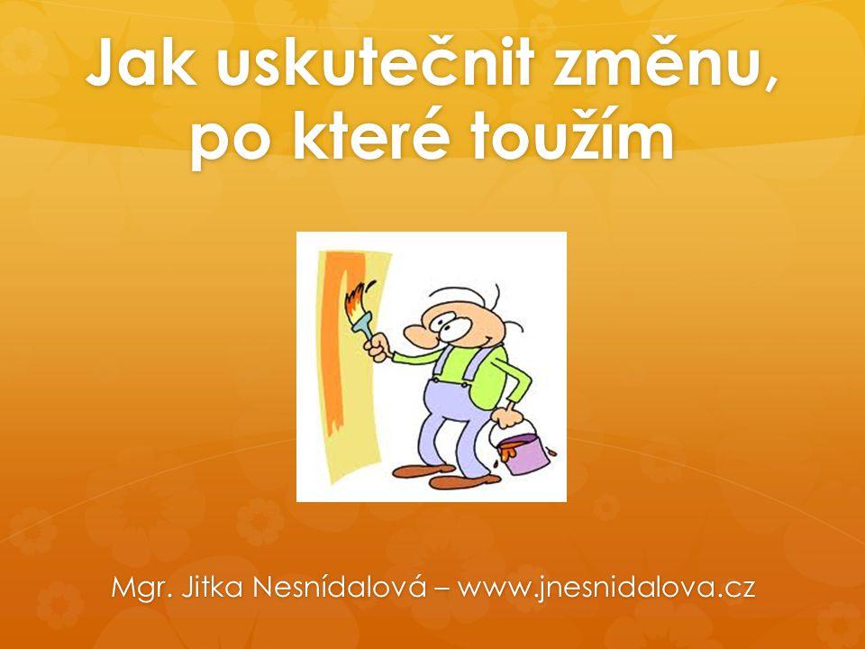 Jak uskutečnit změnu, po které toužím Mgr. Jitka Nesnídalová – www.jnesnidalova.cz