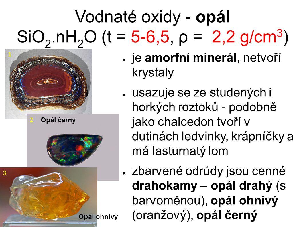 Vodnaté oxidy - opál SiO 2.nH 2 O (t = 5-6,5, ρ = 2,2 g/cm 3 ) ● je amorfní minerál, netvoří krystaly ● usazuje se ze studených i horkých roztoků - podobně jako chalcedon tvoří v dutinách ledvinky, krápníčky a má lasturnatý lom ● zbarvené odrůdy jsou cenné drahokamy – opál drahý (s barvoměnou), opál ohnivý (oranžový), opál černý 1 Opál černý 2 Opál ohnivý 3