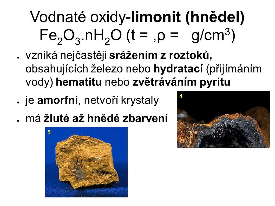 Vodnaté oxidy - limonit (hnědel) Fe 2 O 3.nH 2 O (t = 2-5,ρ = 2,7-4,3 g/cm 3 ) ● vzniká nejčastěji srážením z roztoků, obsahujících železo nebo hydratací (přijímáním vody) hematitu nebo zvětráváním pyritu ● je amorfní, netvoří krystaly ● má žluté až hnědé zbarvení 4 5