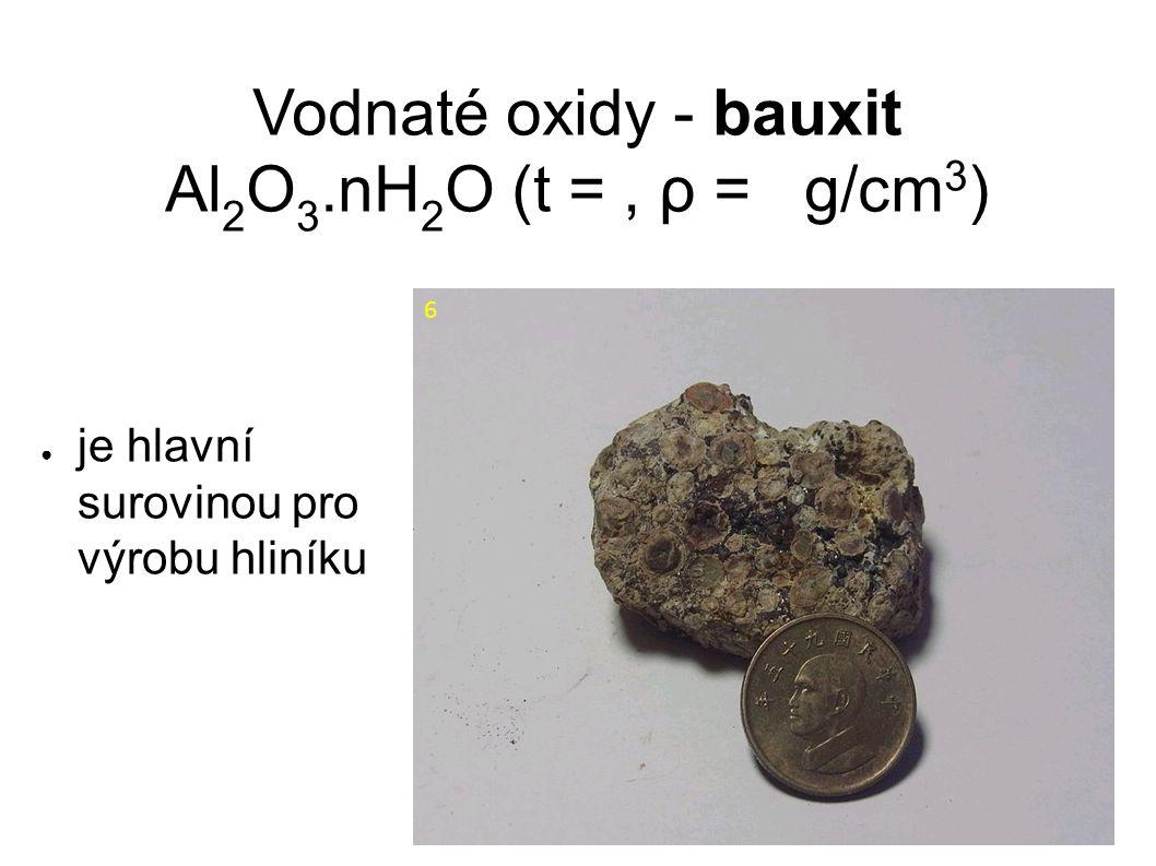 Vodnaté oxidy - bauxit Al 2 O 3.nH 2 O (t =, ρ = g/cm 3 ) ● je hlavní surovinou pro výrobu hliníku 6