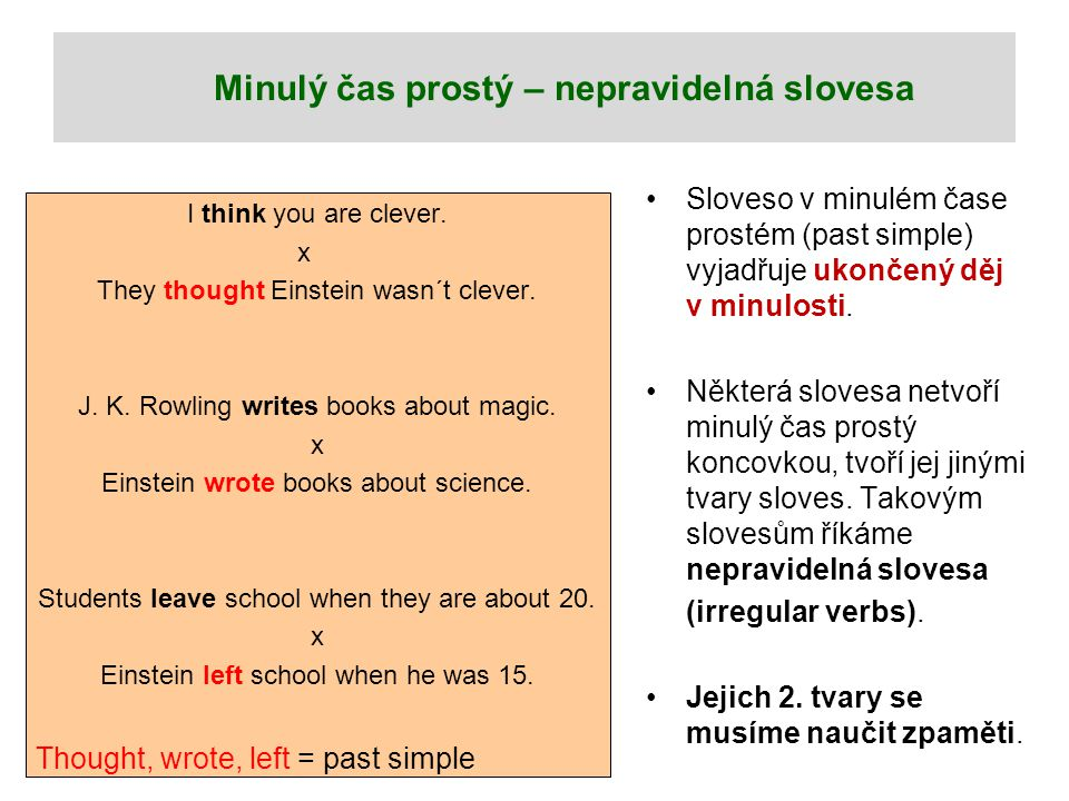Minulý čas prostý – nepravidelná slovesa I think you are clever. x They thought Einstein wasn´t clever. J. K. Rowling writes books about magic. x Eins