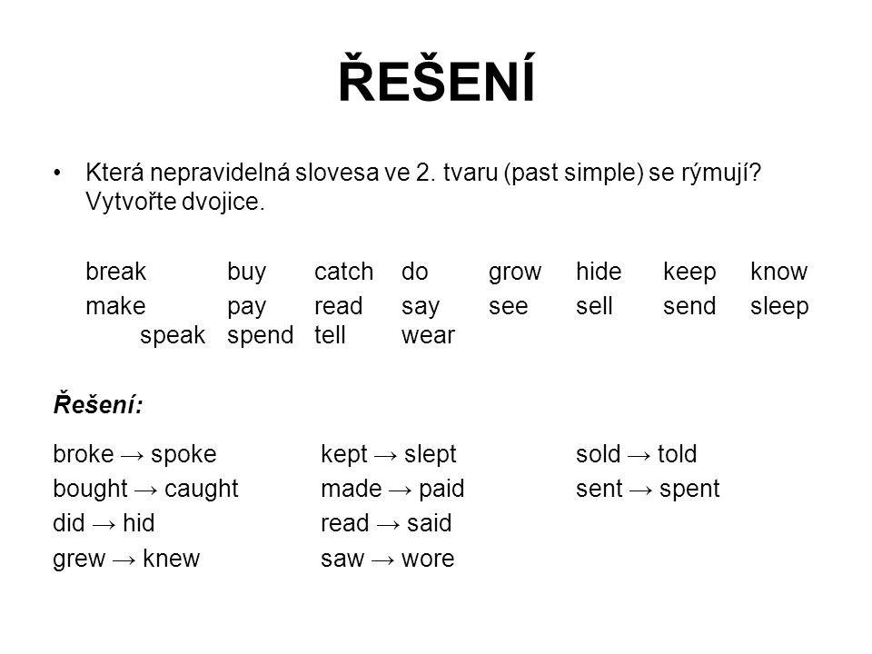 ŘEŠENÍ Která nepravidelná slovesa ve 2. tvaru (past simple) se rýmují? Vytvořte dvojice. breakbuycatchdogrowhidekeepknow makepayreadsayseesellsendslee