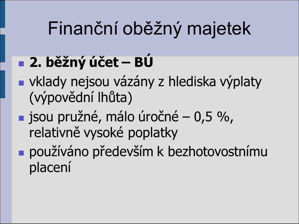 Finanční oběžný majetek 2. běžný účet – BÚ vklady nejsou vázány z hlediska výplaty (výpovědní lhůta) jsou pružné, málo úročné – 0,5 %, relativně vysok