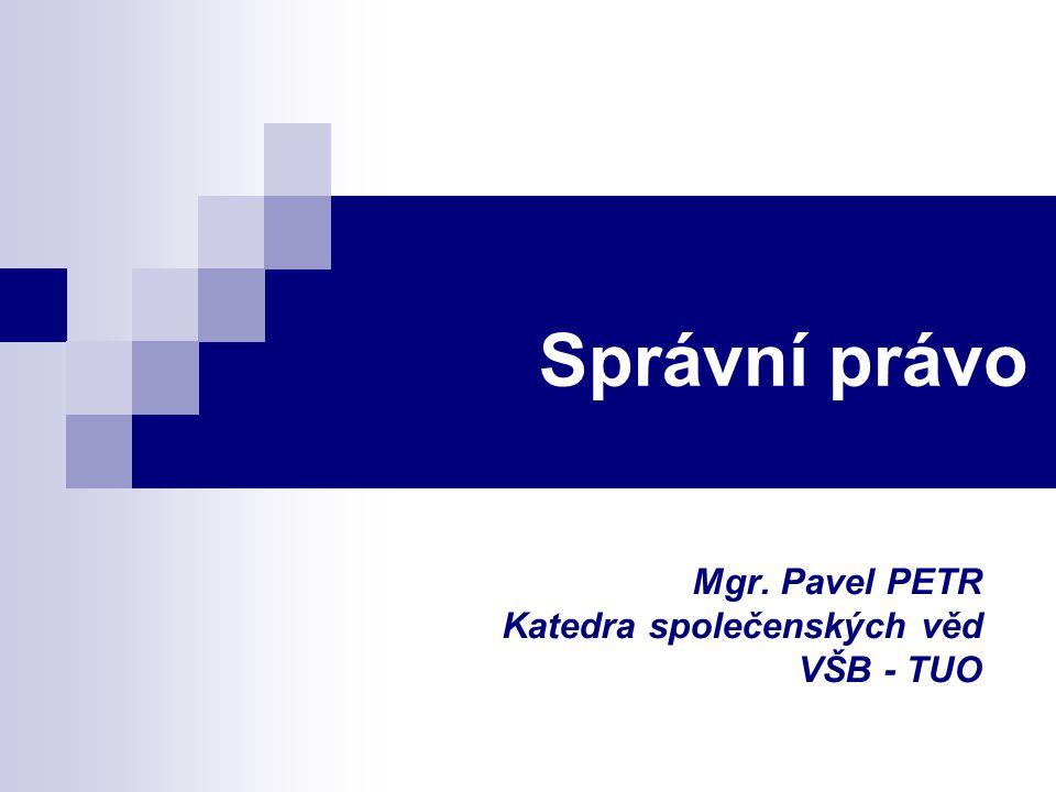 Správní právo Mgr. Pavel PETR Katedra společenských věd VŠB - TUO