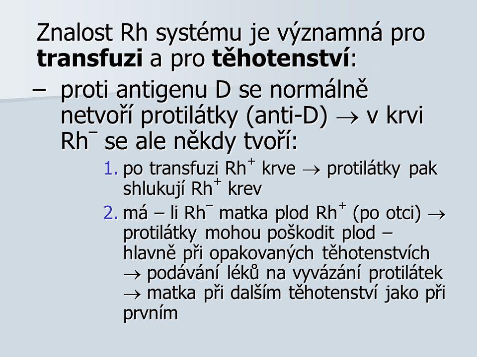 Znalost Rh systému je významná pro transfuzi a pro těhotenství: –proti antigenu D se normálně netvoří protilátky (anti-D)  v krvi Rh – se ale někdy tvoří: 1.po transfuzi Rh + krve  protilátky pak shlukují Rh + krev 2.má – li Rh – matka plod Rh + (po otci)  protilátky mohou poškodit plod – hlavně při opakovaných těhotenstvích  podávání léků na vyvázání protilátek  matka při dalším těhotenství jako při prvním