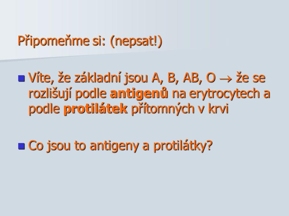 Připomeňme si: (nepsat!) Víte, že základní jsou A, B, AB, O  že se rozlišují podle antigenů na erytrocytech a podle protilátek přítomných v krvi Víte, že základní jsou A, B, AB, O  že se rozlišují podle antigenů na erytrocytech a podle protilátek přítomných v krvi Co jsou to antigeny a protilátky.