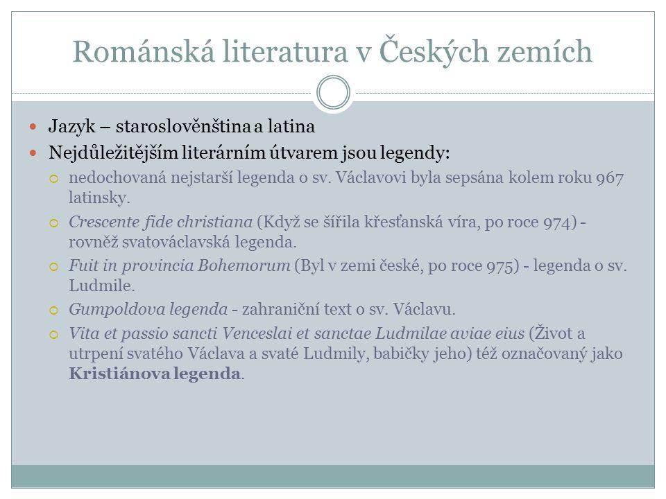 Románská literatura v Českých zemích Jazyk – staroslověnština a latina Nejdůležitějším literárním útvarem jsou legendy:  nedochovaná nejstarší legenda o sv.