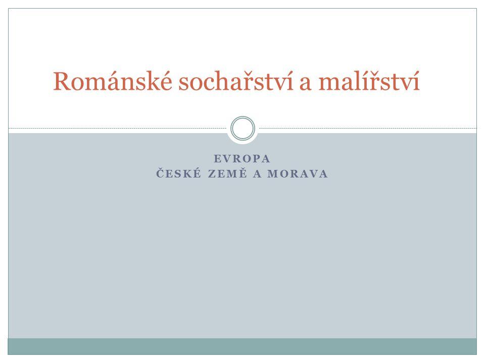 Románské sochařství a malířství EVROPA ČESKÉ ZEMĚ A MORAVA