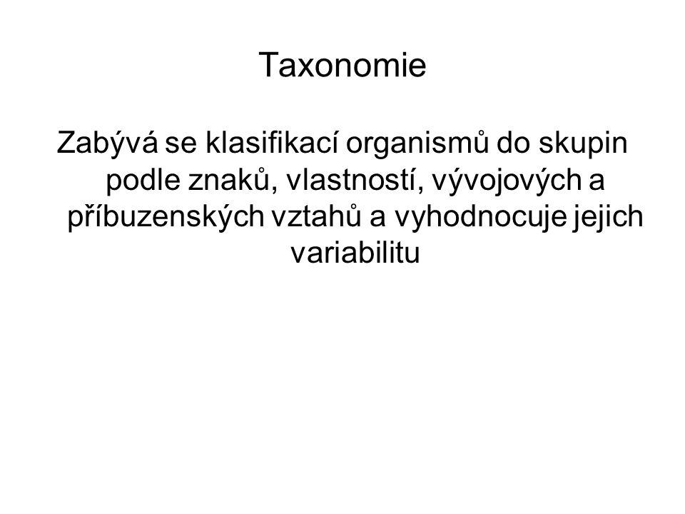 Taxonomie Zabývá se klasifikací organismů do skupin podle znaků, vlastností, vývojových a příbuzenských vztahů a vyhodnocuje jejich variabilitu