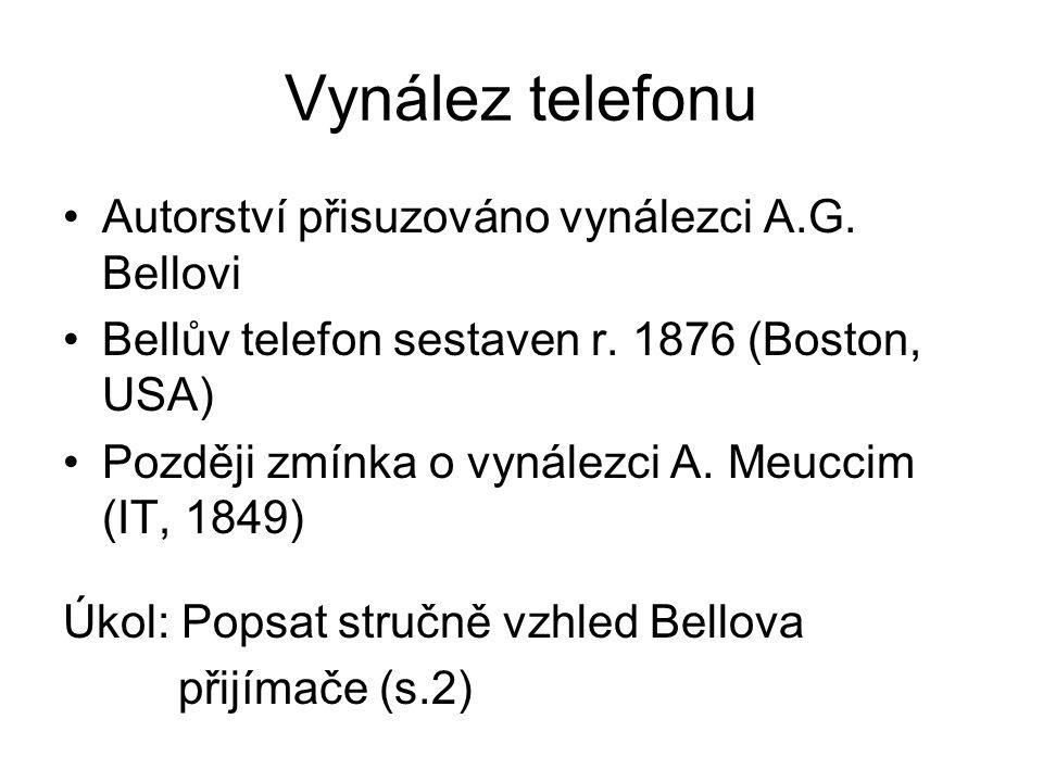 Vynález telefonu Autorství přisuzováno vynálezci A.G. Bellovi Bellův telefon sestaven r. 1876 (Boston, USA) Později zmínka o vynálezci A. Meuccim (IT,