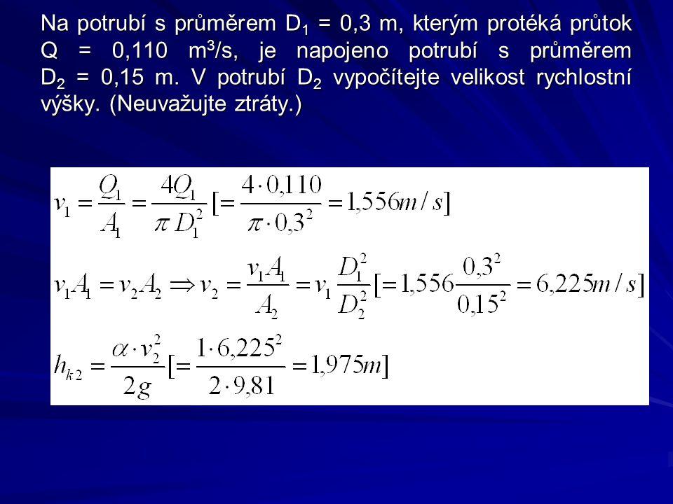 Na potrubí s průměrem D 1 = 0,3 m, kterým protéká průtok Q = 0,110 m 3 /s, je napojeno potrubí s průměrem D 2 = 0,15 m. V potrubí D 2 vypočítejte veli