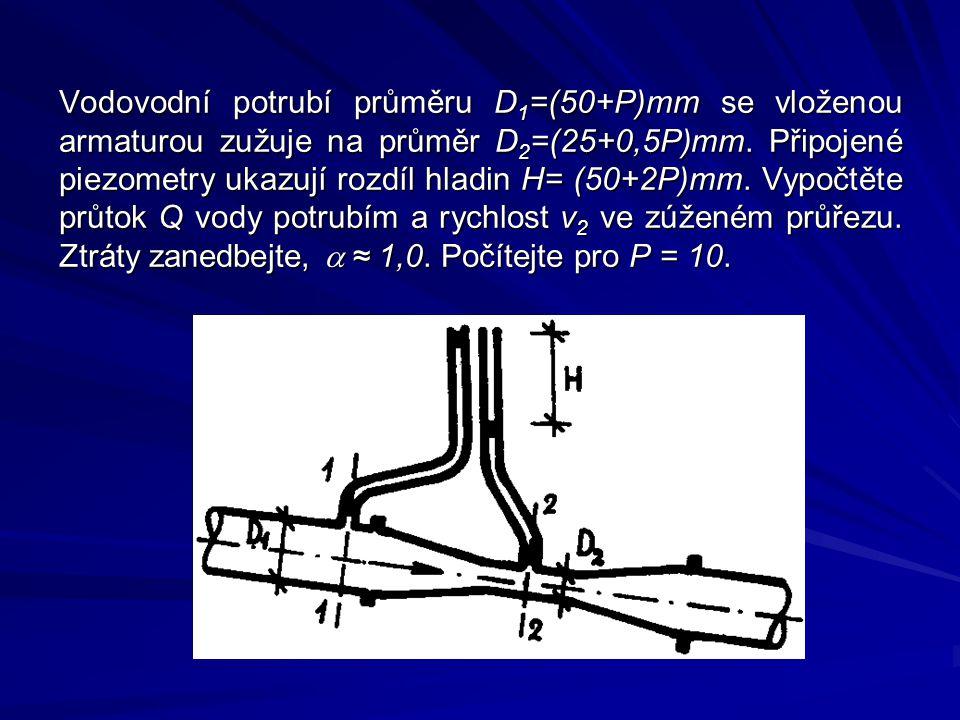 Vodovodní potrubí průměru D 1 =(50+P)mm se vloženou armaturou zužuje na průměr D 2 =(25+0,5P)mm. Připojené piezometry ukazují rozdíl hladin H= (50+2P)