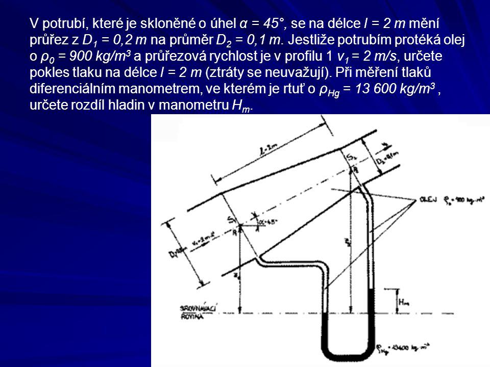 V potrubí, které je skloněné o úhel α = 45°, se na délce l = 2 m mění průřez z D 1 = 0,2 m na průměr D 2 = 0,1 m. Jestliže potrubím protéká olej o ρ 0