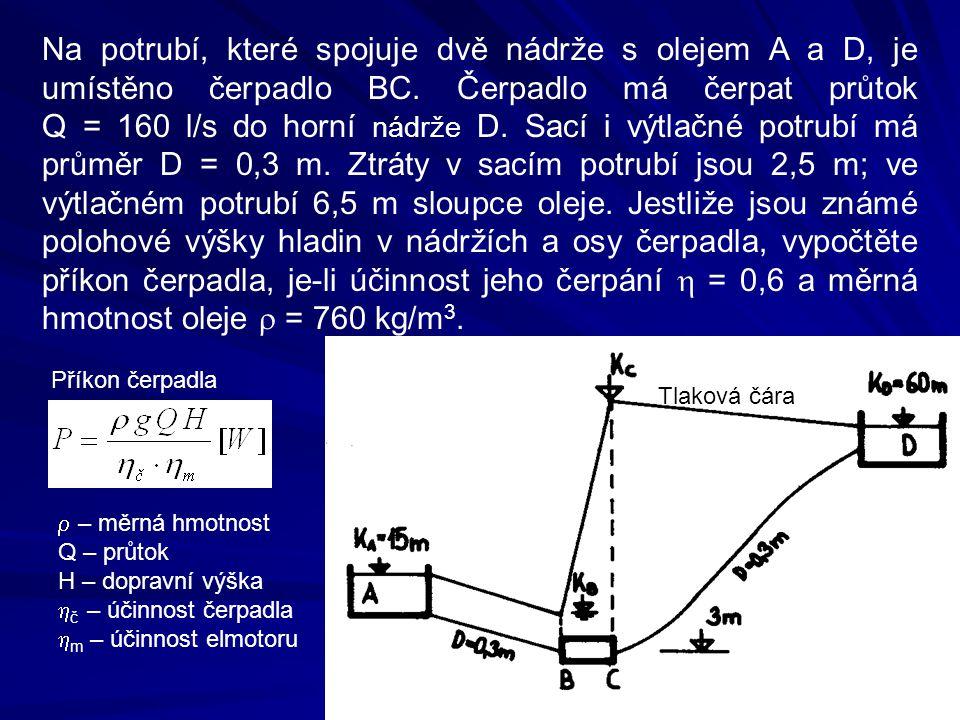 Na potrubí, které spojuje dvě nádrže s olejem A a D, je umístěno čerpadlo BC. Čerpadlo má čerpat průtok Q = 160 l/s do horní nádrže D. Sací i výtlačné