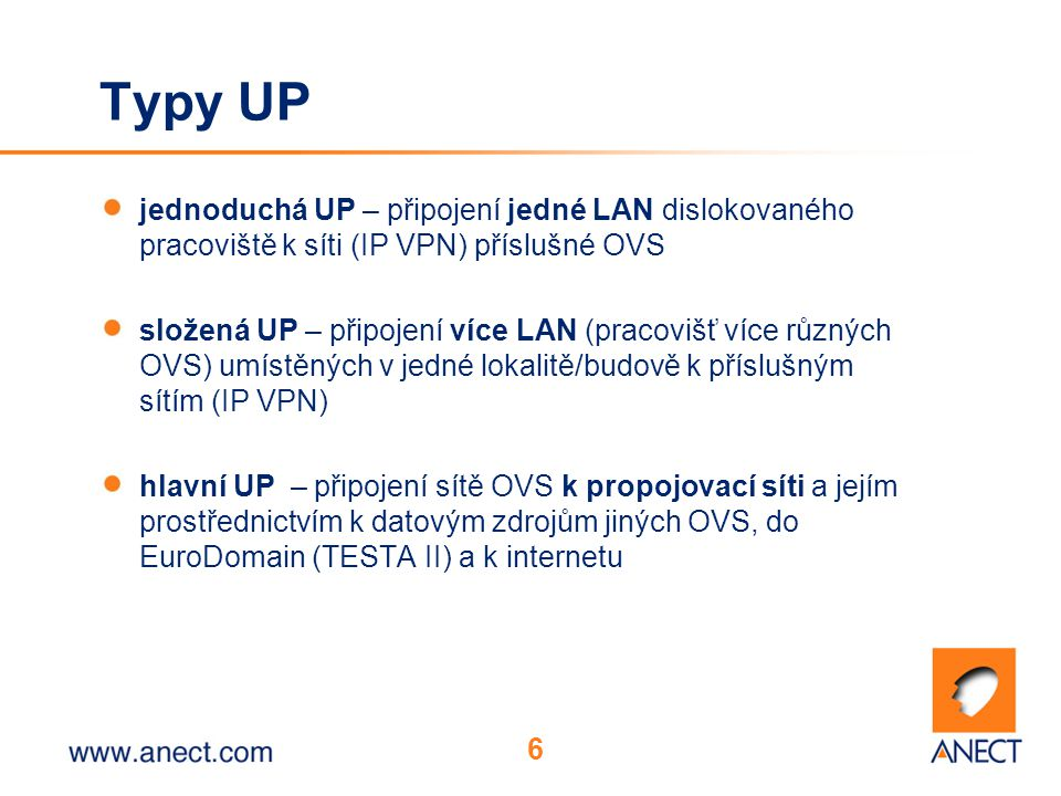 6 Typy UP jednoduchá UP – připojení jedné LAN dislokovaného pracoviště k síti (IP VPN) příslušné OVS složená UP – připojení více LAN (pracovišť více různých OVS) umístěných v jedné lokalitě/budově k příslušným sítím (IP VPN) hlavní UP – připojení sítě OVS k propojovací síti a jejím prostřednictvím k datovým zdrojům jiných OVS, do EuroDomain (TESTA II) a k internetu