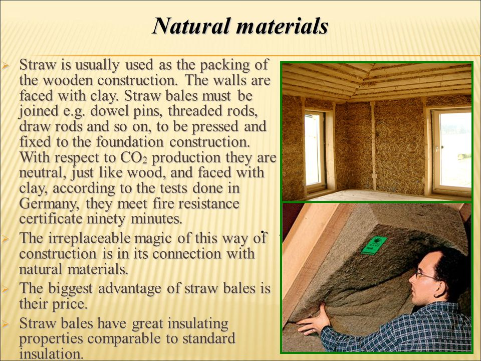  Straw is usually used as the packing of the wooden construction. The walls are faced with clay. Straw bales must be joined e.g. dowel pins, threaded