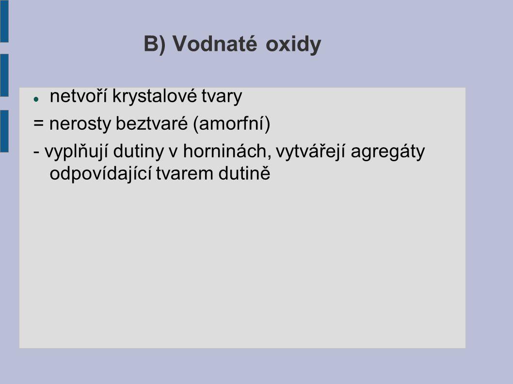 B) Vodnaté oxidy netvoří krystalové tvary = nerosty beztvaré (amorfní) - vyplňují dutiny v horninách, vytvářejí agregáty odpovídající tvarem dutině