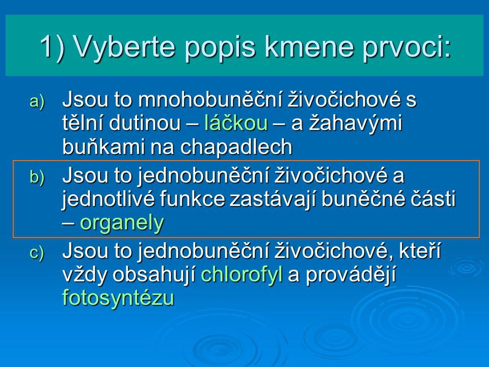 1) Vyberte popis kmene prvoci: a) Jsou to mnohobuněční živočichové s tělní dutinou – láčkou – a žahavými buňkami na chapadlech b) Jsou to jednobuněční