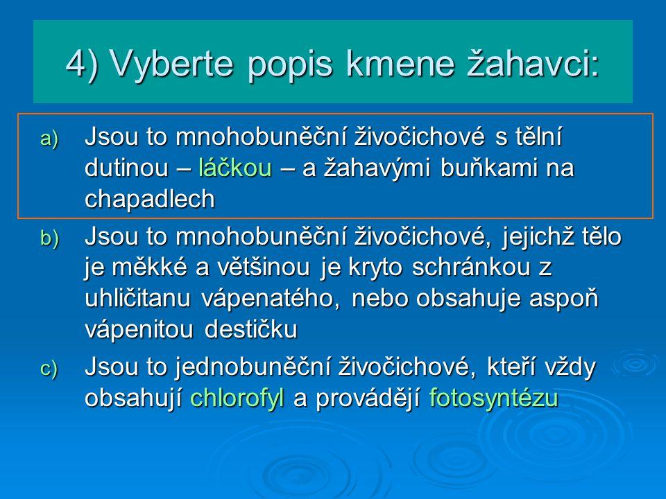 5) Určete, o které zástupce žahavců se jedná: a) Je to sladkovodní živočich a rozmnožuje se pučením b) Vznáší se v mořské vodě a má zvonovitý tvar c) Žije přisedle a tvoří vápenité schránky d) Má mnoho chapadel, žije na dně moře či na útesu a schránky netvoří e) f) g) h) i) medúza, j) nezmar, k) sasanka, l) korál nezmar medúza sasanka korál