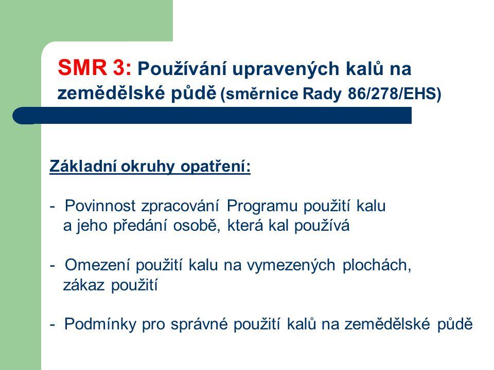 SMR 3: Používání upravených kalů na zemědělské půdě (směrnice Rady 86/278/EHS) Základní okruhy opatření: - Povinnost zpracování Programu použití kalu a jeho předání osobě, která kal používá - Omezení použití kalu na vymezených plochách, zákaz použití - Podmínky pro správné použití kalů na zemědělské půdě