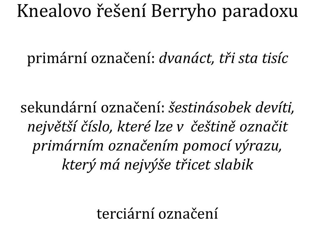 Knealovo řešení Berryho paradoxu primární označení: dvanáct, tři sta tisíc sekundární označení: šestinásobek devíti, největší číslo, které lze v češtině označit primárním označením pomocí výrazu, který má nejvýše třicet slabik terciární označení