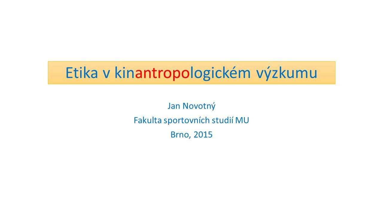 Etika v kinantropologickém výzkumu Jan Novotný Fakulta sportovních studií MU Brno, 2015