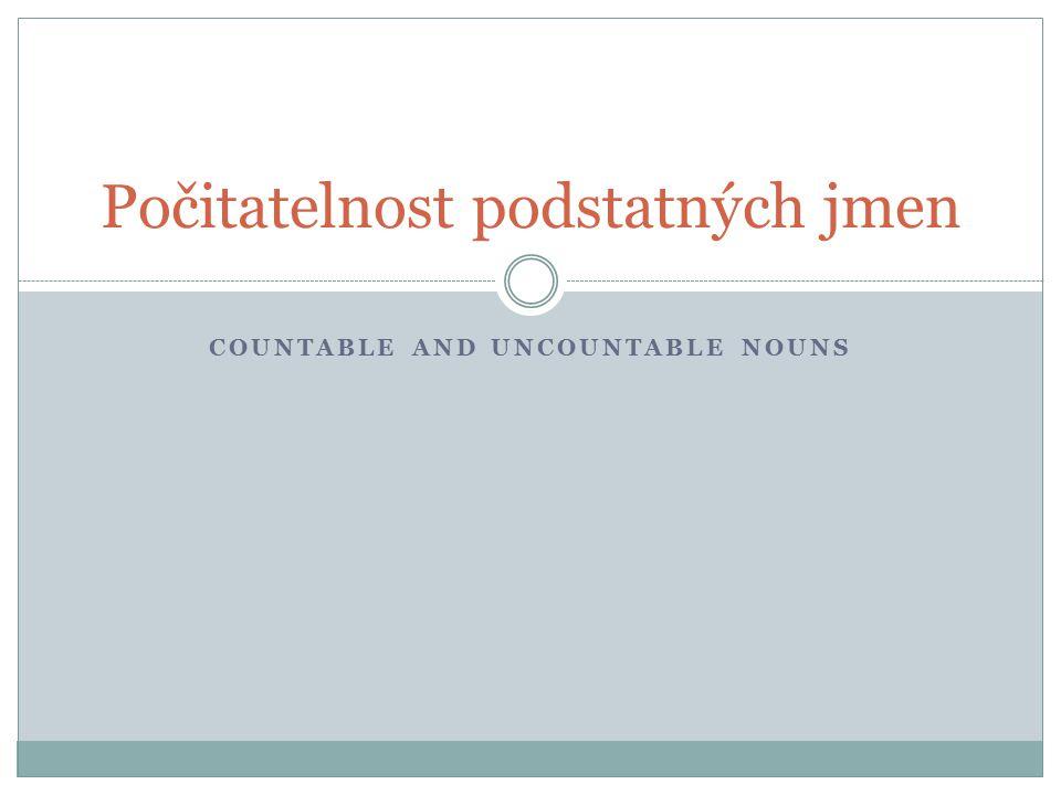 COUNTABLE AND UNCOUNTABLE NOUNS Počitatelnost podstatných jmen