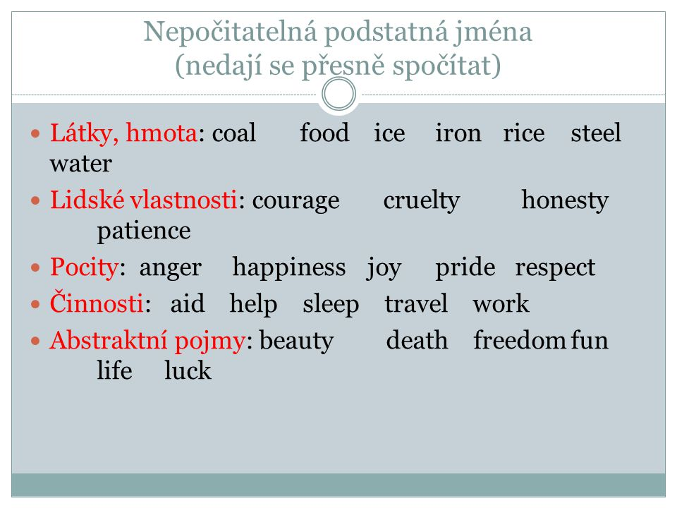 Nepočitatelná podstatná jména (nedají se přesně spočítat) Látky, hmota: coal food iceironricesteel water Lidské vlastnosti: courage cruelty honesty patience Pocity: angerhappinessjoypride respect Činnosti: aid help sleep travel work Abstraktní pojmy: beauty death freedomfun lifeluck