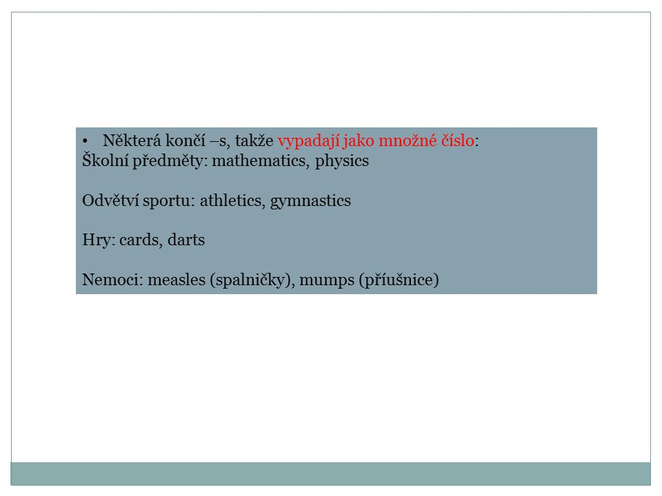 Některá končí –s, takže vypadají jako množné číslo: Školní předměty: mathematics, physics Odvětví sportu: athletics, gymnastics Hry: cards, darts Nemoci: measles (spalničky), mumps (příušnice)