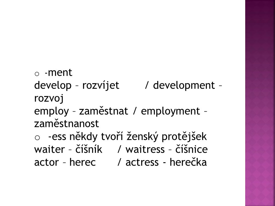 o - ment develop – rozvíjet/ development – rozvoj employ – zaměstnat / employment – zaměstnanost o -ess někdy tvoří ženský protějšek waiter – číšník/ waitress – číšnice actor – herec/ actress - herečka