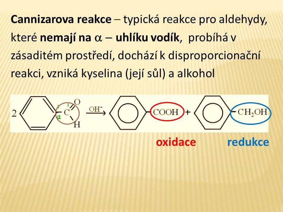 Cannizarova reakce – typická reakce pro aldehydy, které nemají na  uhlíku vodík, probíhá v zásaditém prostředí, dochází k disproporcionační reakci