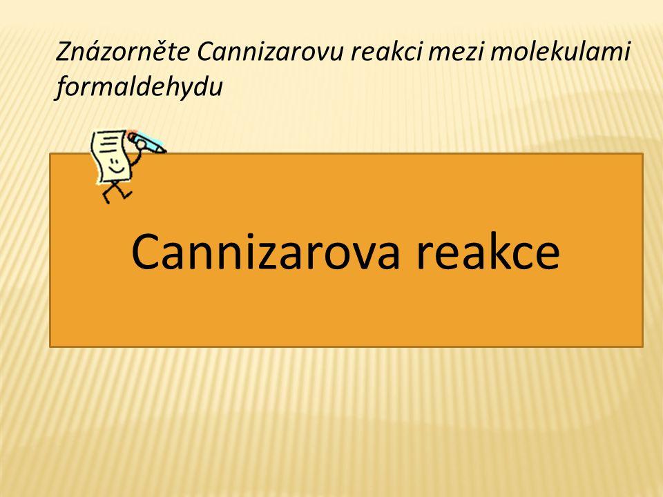 Znázorněte Cannizarovu reakci mezi molekulami formaldehydu + OH - HCOO - + CH 3 OH Cannizarova reakce