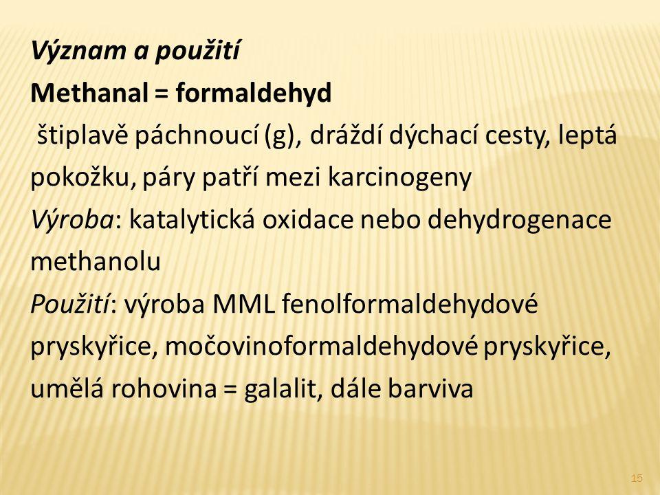 Význam a použití Methanal = formaldehyd štiplavě páchnoucí (g), dráždí dýchací cesty, leptá pokožku, páry patří mezi karcinogeny Výroba: katalytická o