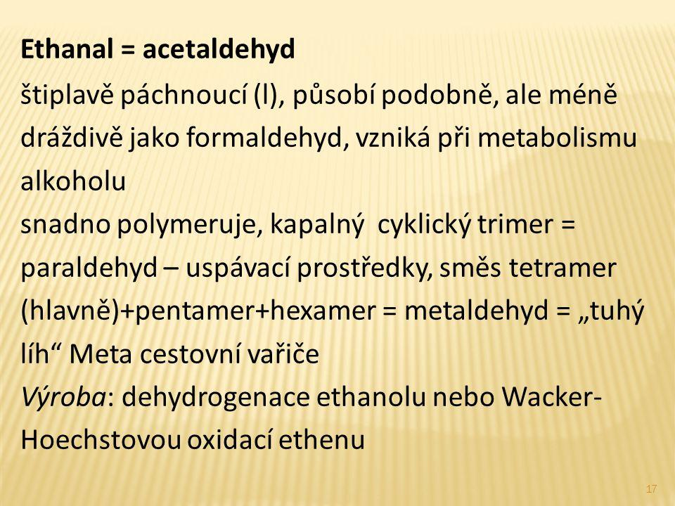 Ethanal = acetaldehyd štiplavě páchnoucí (l), působí podobně, ale méně dráždivě jako formaldehyd, vzniká při metabolismu alkoholu snadno polymeruje, k